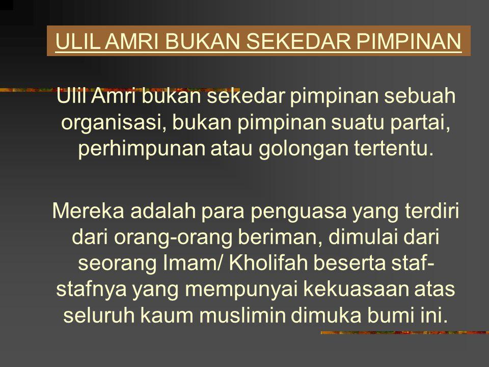 ULIL AMRI BUKAN SEKEDAR PIMPINAN Ulil Amri bukan sekedar pimpinan sebuah organisasi, bukan pimpinan suatu partai, perhimpunan atau golongan tertentu.