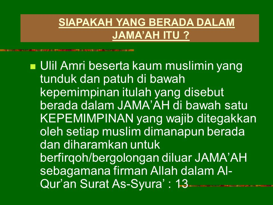Ulil Amri beserta kaum muslimin yang tunduk dan patuh di bawah kepemimpinan itulah yang disebut berada dalam JAMA'AH di bawah satu KEPEMIMPINAN yang wajib ditegakkan oleh setiap muslim dimanapun berada dan diharamkan untuk berfirqoh/bergolongan diluar JAMA'AH sebagamana firman Allah dalam Al- Qur'an Surat As-Syura' : 13 SIAPAKAH YANG BERADA DALAM JAMA'AH ITU ?
