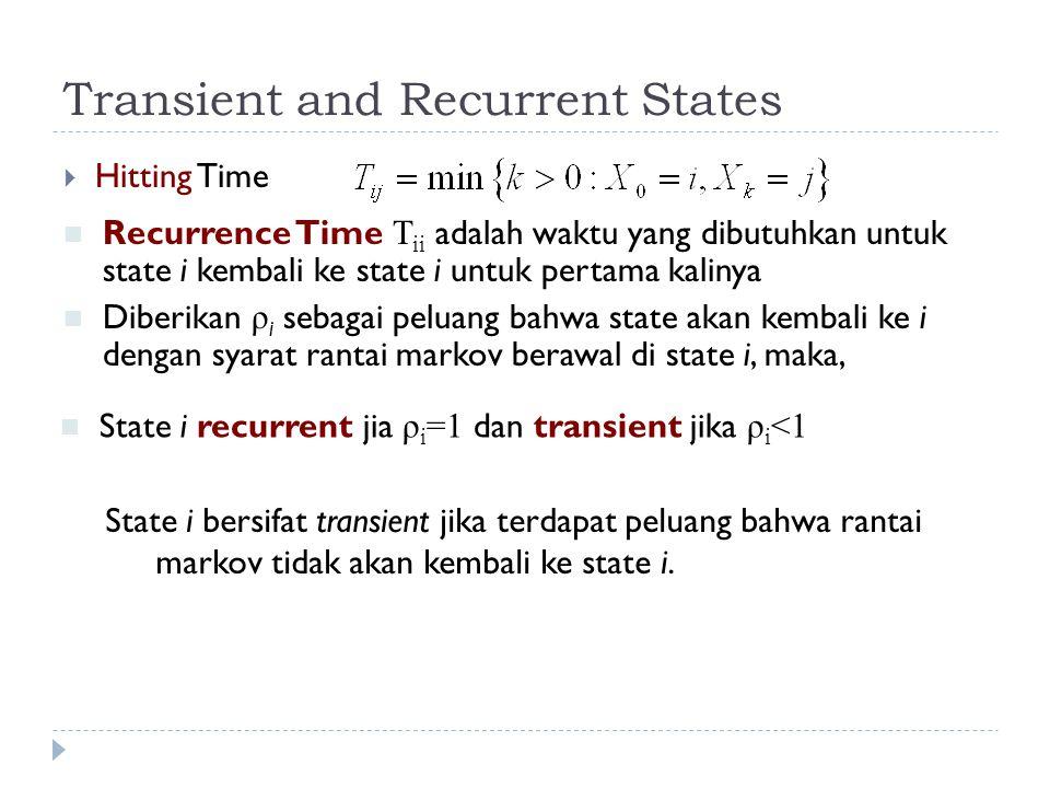 Transient and Recurrent States  Hitting Time Recurrence Time T ii adalah waktu yang dibutuhkan untuk state i kembali ke state i untuk pertama kalinya Diberikan ρ i sebagai peluang bahwa state akan kembali ke i dengan syarat rantai markov berawal di state i, maka, State i recurrent jia ρ i =1 dan transient jika ρ i <1 State i bersifat transient jika terdapat peluang bahwa rantai markov tidak akan kembali ke state i.