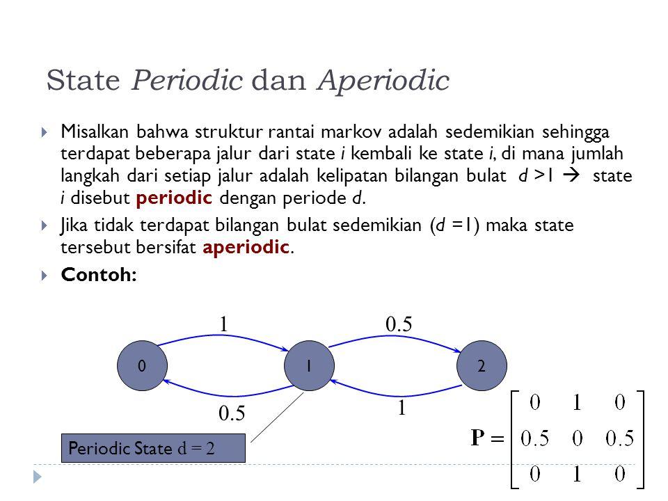 State Periodic dan Aperiodic  Misalkan bahwa struktur rantai markov adalah sedemikian sehingga terdapat beberapa jalur dari state i kembali ke state i, di mana jumlah langkah dari setiap jalur adalah kelipatan bilangan bulat d >1  state i disebut periodic dengan periode d.
