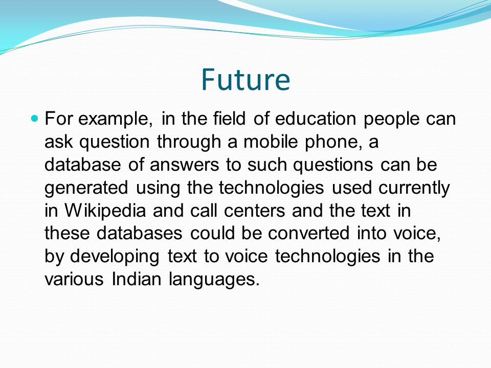 Future For example, in the field of education people can ask question through a mobile phone, a database of answers to such questions can be generated