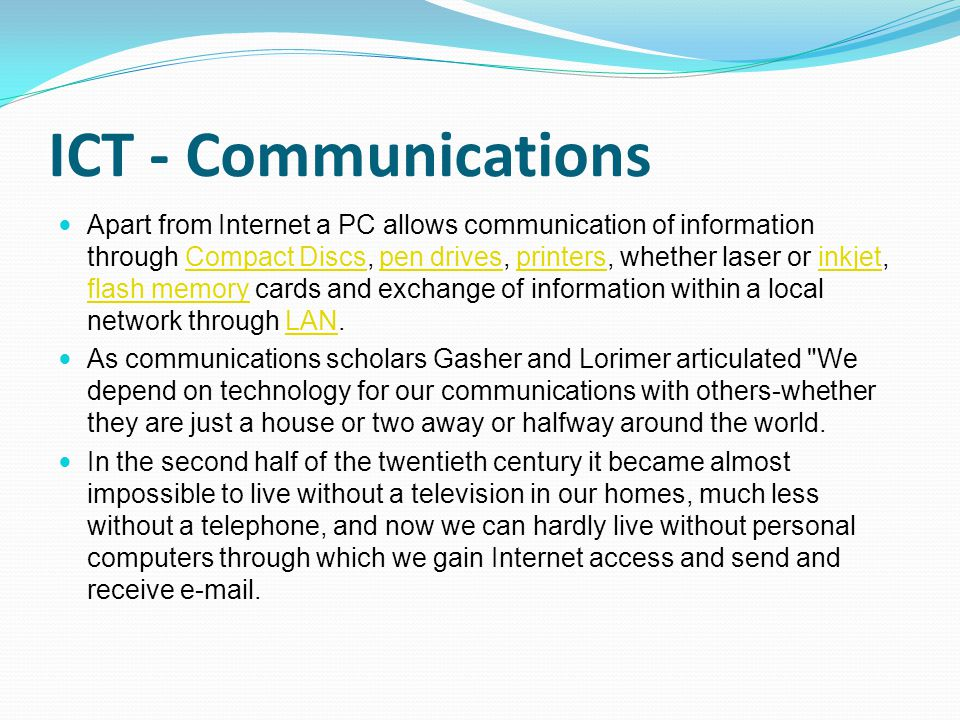 ICT - Communications Apart from Internet a PC allows communication of information through Compact Discs, pen drives, printers, whether laser or inkjet, flash memory cards and exchange of information within a local network through LAN.Compact Discspen drivesprintersinkjet flash memoryLAN As communications scholars Gasher and Lorimer articulated We depend on technology for our communications with others-whether they are just a house or two away or halfway around the world.