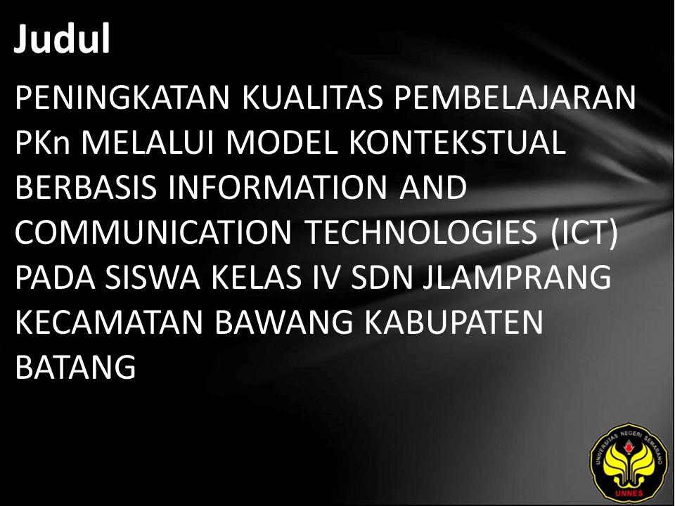 Judul PENINGKATAN KUALITAS PEMBELAJARAN PKn MELALUI MODEL KONTEKSTUAL BERBASIS INFORMATION AND COMMUNICATION TECHNOLOGIES (ICT) PADA SISWA KELAS IV SDN JLAMPRANG KECAMATAN BAWANG KABUPATEN BATANG