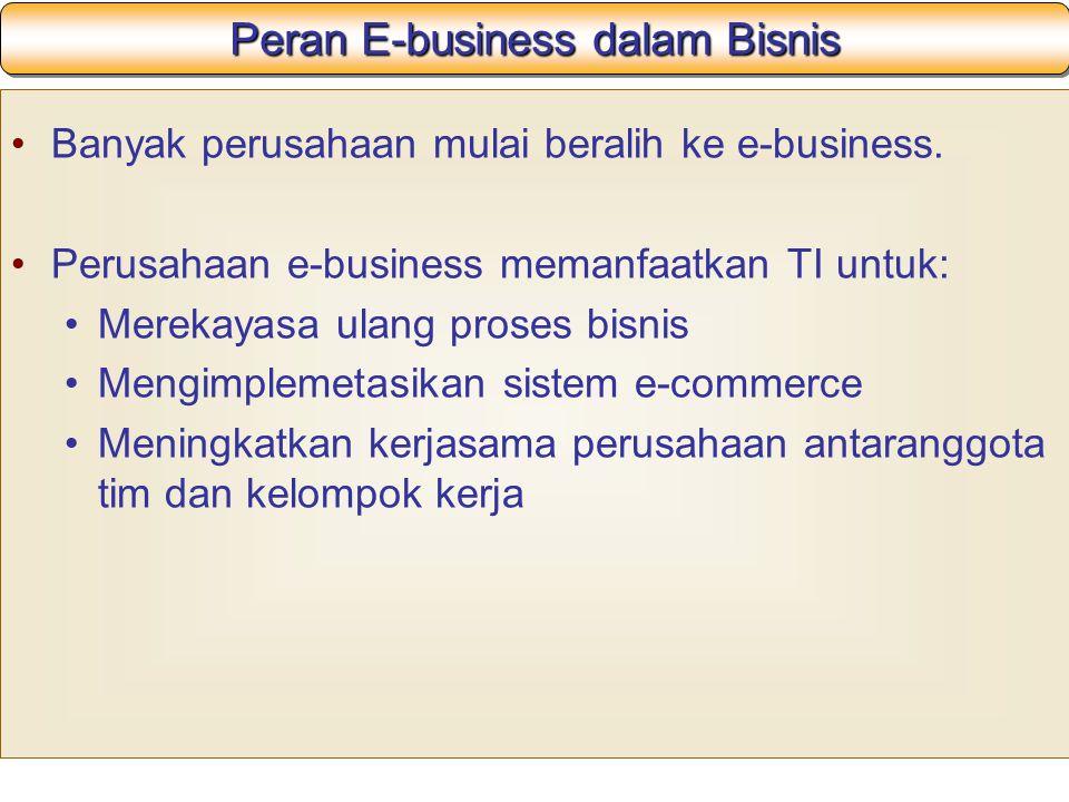 Peran E-business dalam Bisnis Banyak perusahaan mulai beralih ke e-business. Perusahaan e-business memanfaatkan TI untuk: Merekayasa ulang proses bisn