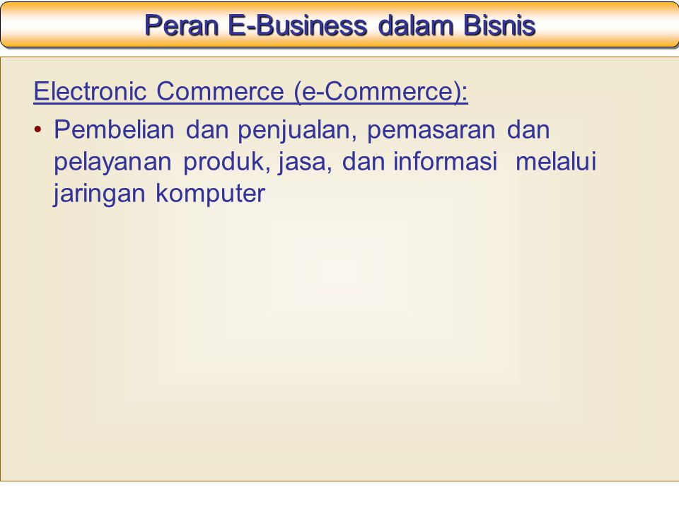 Peran E-Business dalam Bisnis Electronic Commerce (e-Commerce): Pembelian dan penjualan, pemasaran dan pelayanan produk, jasa, dan informasi melalui jaringan komputer