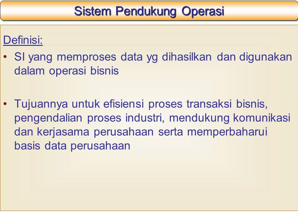 Sistem Pendukung Operasi Definisi: SI yang memproses data yg dihasilkan dan digunakan dalam operasi bisnis Tujuannya untuk efisiensi proses transaksi bisnis, pengendalian proses industri, mendukung komunikasi dan kerjasama perusahaan serta memperbaharui basis data perusahaan