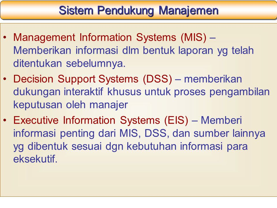 Sistem Pendukung Manajemen Management Information Systems (MIS) – Memberikan informasi dlm bentuk laporan yg telah ditentukan sebelumnya.
