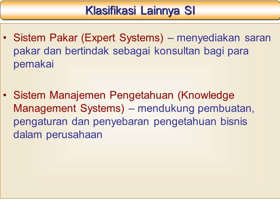 Klasifikasi Lainnya SI Sistem Pakar (Expert Systems) – menyediakan saran pakar dan bertindak sebagai konsultan bagi para pemakai Sistem Manajemen Pengetahuan (Knowledge Management Systems) – mendukung pembuatan, pengaturan dan penyebaran pengetahuan bisnis dalam perusahaan