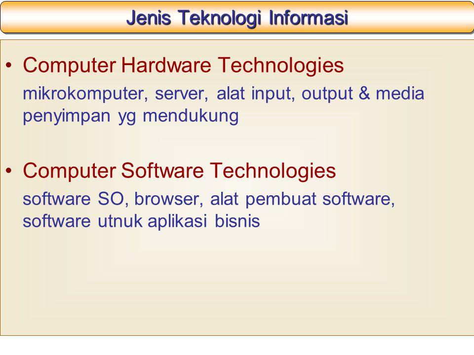Jenis Teknologi Informasi Computer Hardware Technologies mikrokomputer, server, alat input, output & media penyimpan yg mendukung Computer Software Technologies software SO, browser, alat pembuat software, software utnuk aplikasi bisnis