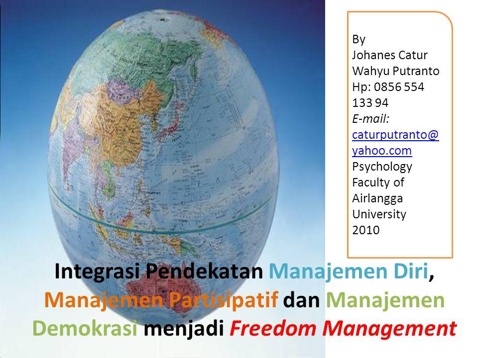 Integrasi Pendekatan Manajemen Diri, Manajemen Partisipatif dan Manajemen Demokrasi menjadi Freedom Management By Johanes Catur Wahyu Putranto Hp: 085