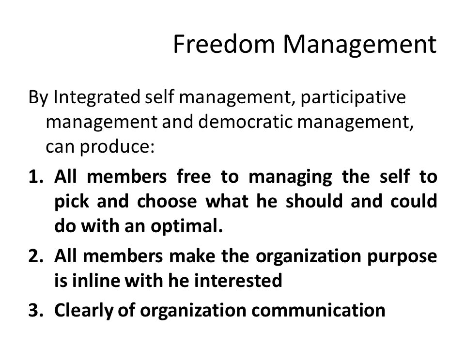 Freedom Management By Integrated self management, participative management and democratic management, can produce: 1.All members free to managing the