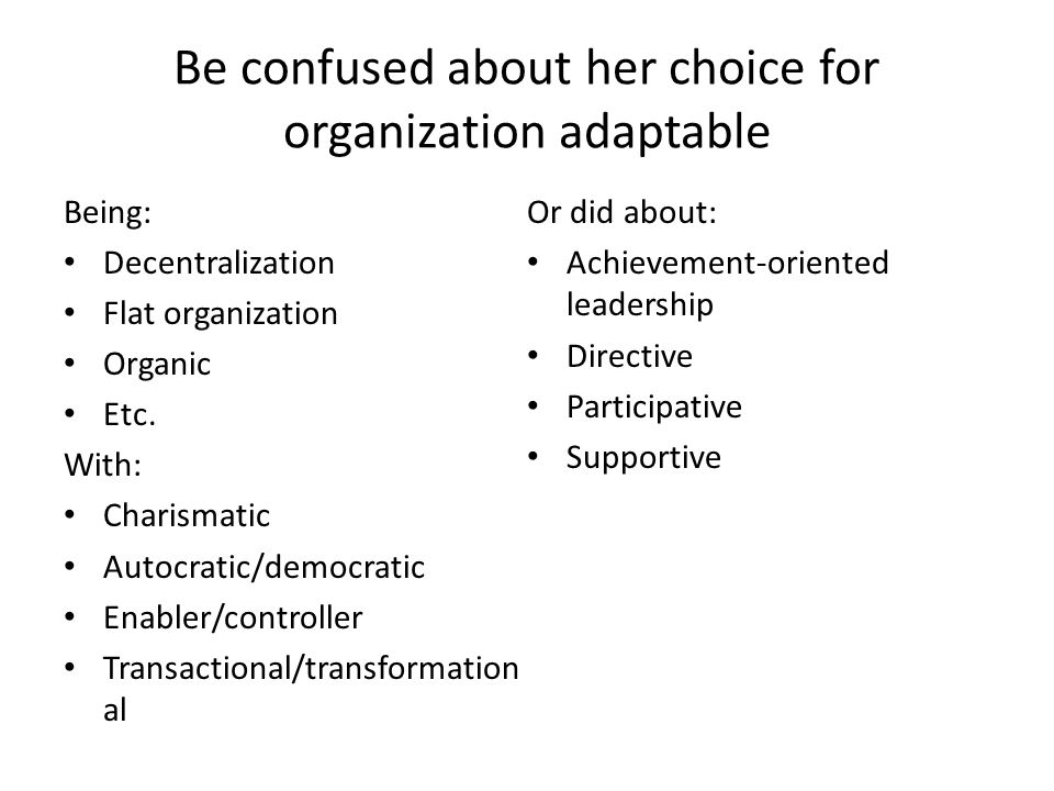Be confused about her choice for organization adaptable Being: Decentralization Flat organization Organic Etc. With: Charismatic Autocratic/democratic