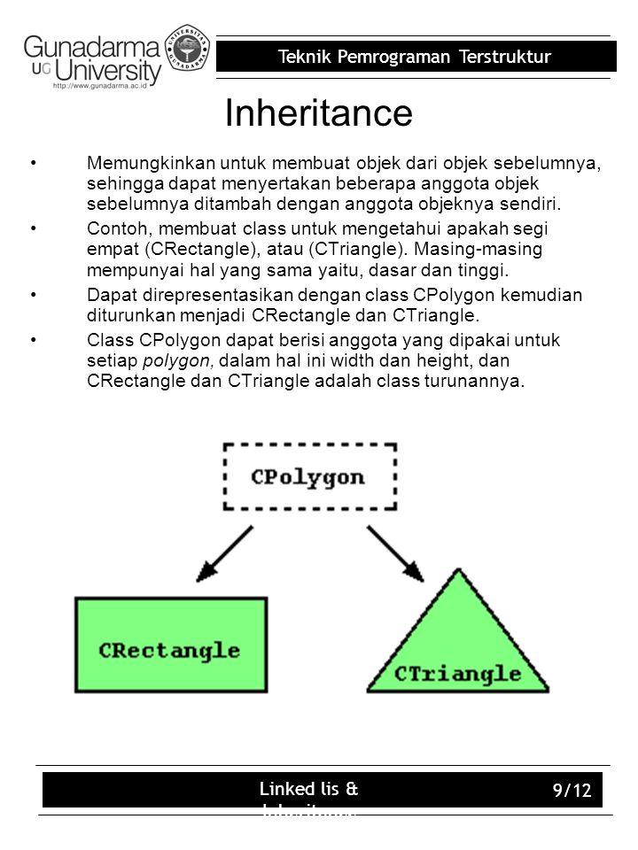 Teknik Pemrograman Terstruktur Linked lis & Inheritance 9/12 Inheritance Memungkinkan untuk membuat objek dari objek sebelumnya, sehingga dapat menyertakan beberapa anggota objek sebelumnya ditambah dengan anggota objeknya sendiri.