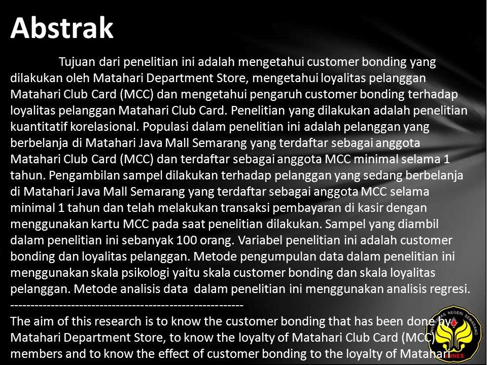 Abstrak Tujuan dari penelitian ini adalah mengetahui customer bonding yang dilakukan oleh Matahari Department Store, mengetahui loyalitas pelanggan Matahari Club Card (MCC) dan mengetahui pengaruh customer bonding terhadap loyalitas pelanggan Matahari Club Card.