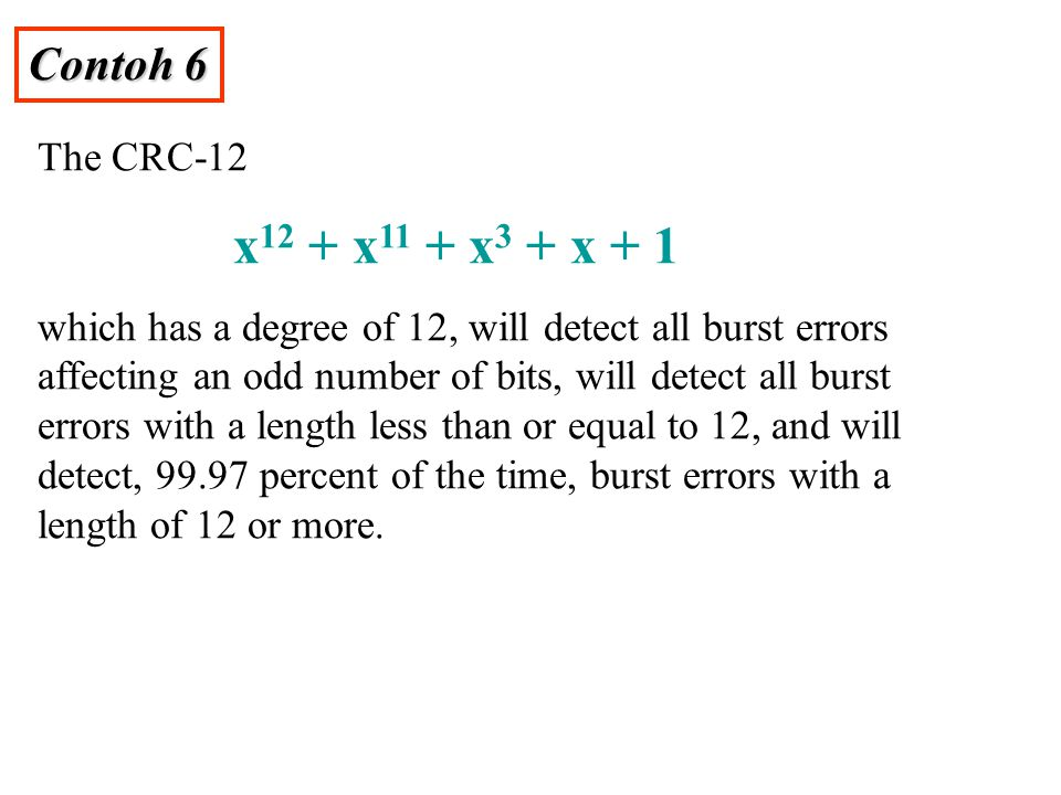 Contoh 6 The CRC-12 x 12 + x 11 + x 3 + x + 1 which has a degree of 12, will detect all burst errors affecting an odd number of bits, will detect all burst errors with a length less than or equal to 12, and will detect, 99.97 percent of the time, burst errors with a length of 12 or more.