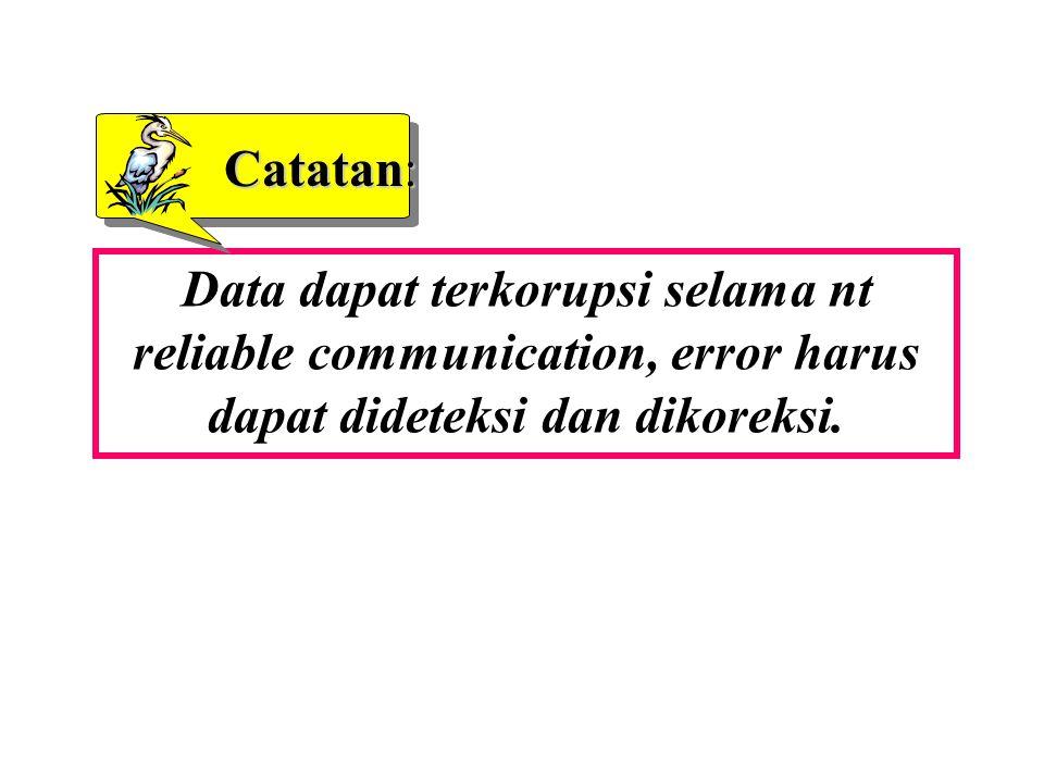 Data dapat terkorupsi selama nt reliable communication, error harus dapat dideteksi dan dikoreksi. Catatan: Catatan: