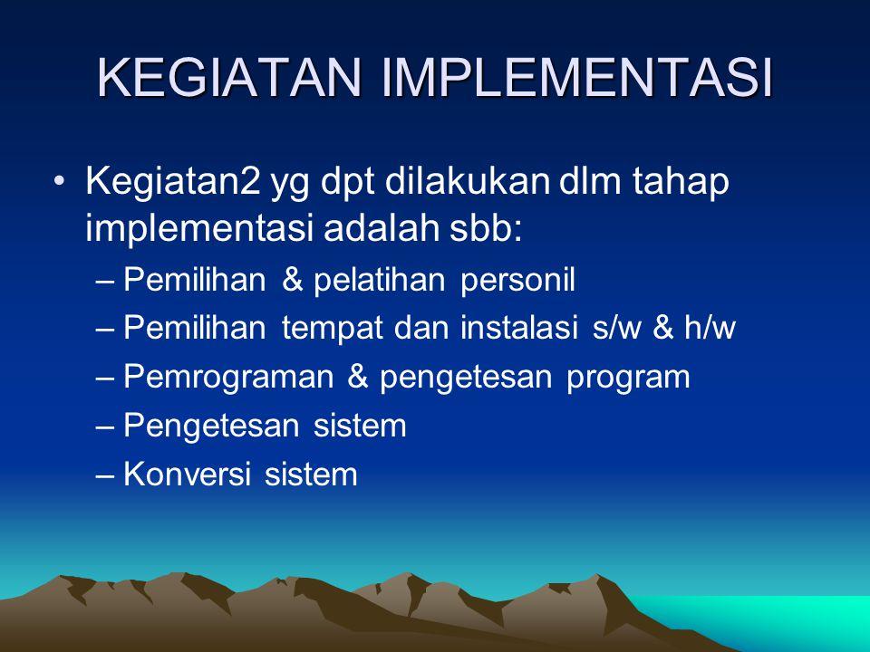 KEGIATAN IMPLEMENTASI Kegiatan2 yg dpt dilakukan dlm tahap implementasi adalah sbb: –Pemilihan & pelatihan personil –Pemilihan tempat dan instalasi s/