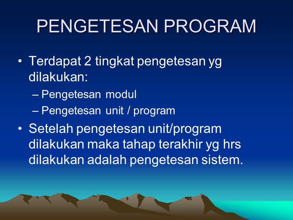 PENGETESAN PROGRAM Terdapat 2 tingkat pengetesan yg dilakukan: –Pengetesan modul –Pengetesan unit / program Setelah pengetesan unit/program dilakukan