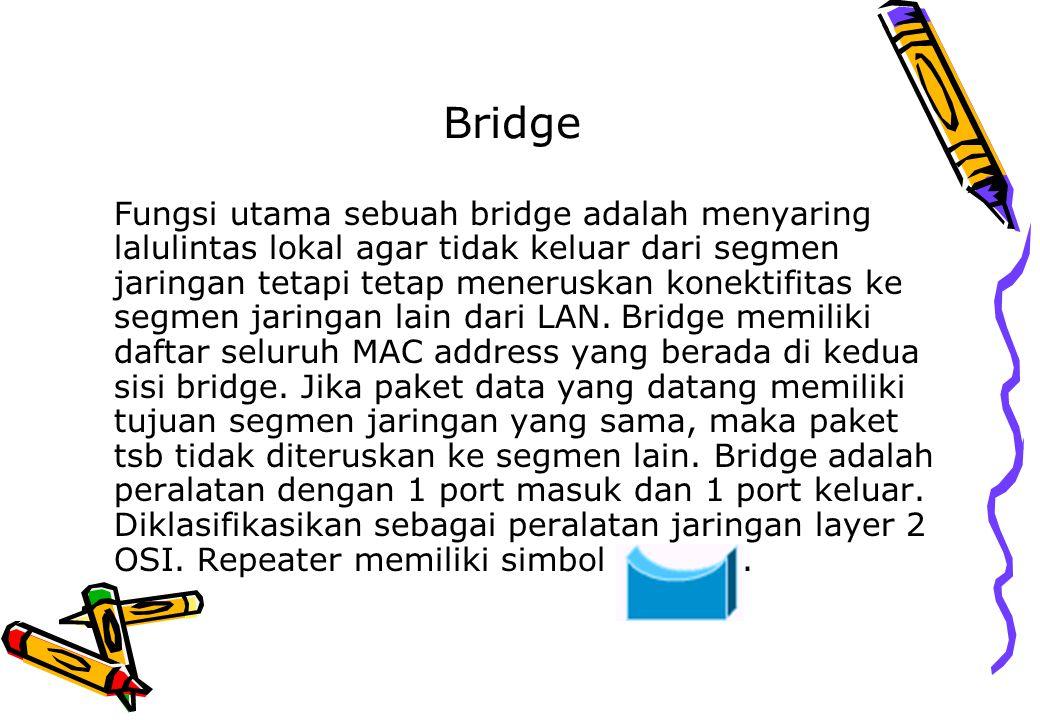 Bridge Fungsi utama sebuah bridge adalah menyaring lalulintas lokal agar tidak keluar dari segmen jaringan tetapi tetap meneruskan konektifitas ke seg