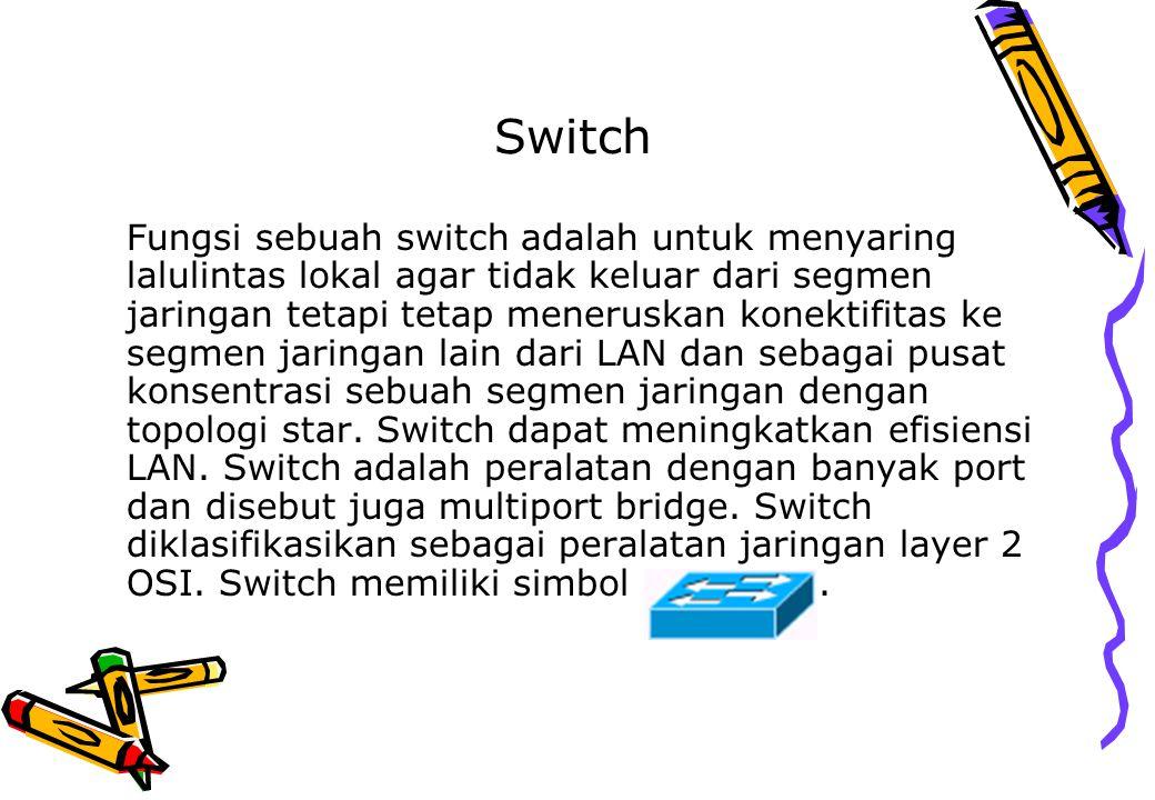 Switch Fungsi sebuah switch adalah untuk menyaring lalulintas lokal agar tidak keluar dari segmen jaringan tetapi tetap meneruskan konektifitas ke seg