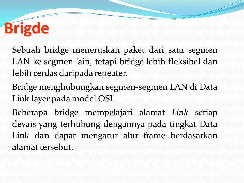 Brigde Brigde Sebuah bridge meneruskan paket dari satu segmen LAN ke segmen lain, tetapi bridge lebih fleksibel dan lebih cerdas daripada repeater. Br
