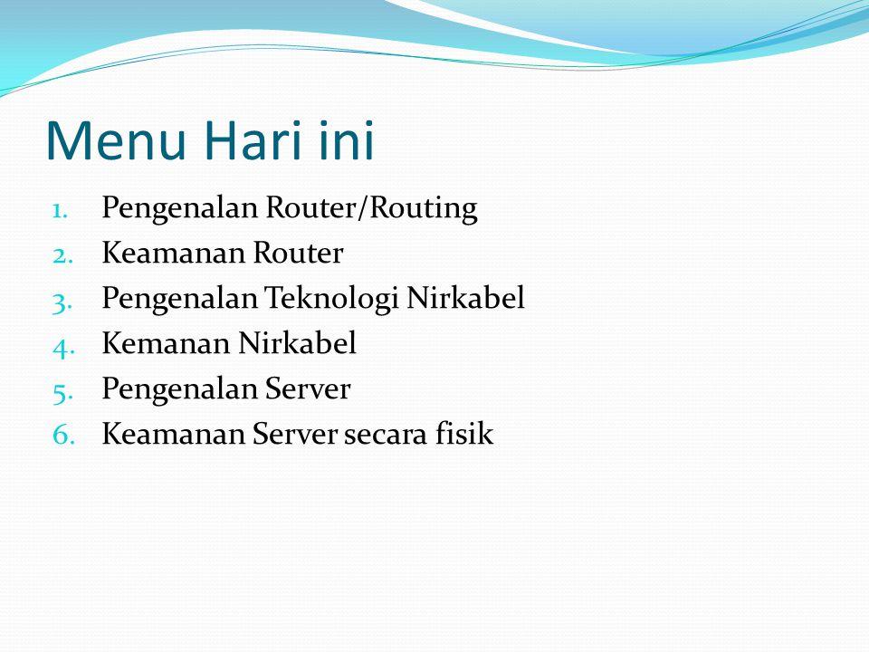 Menu Hari ini 1. Pengenalan Router/Routing 2. Keamanan Router 3. Pengenalan Teknologi Nirkabel 4. Kemanan Nirkabel 5. Pengenalan Server 6. Keamanan Se