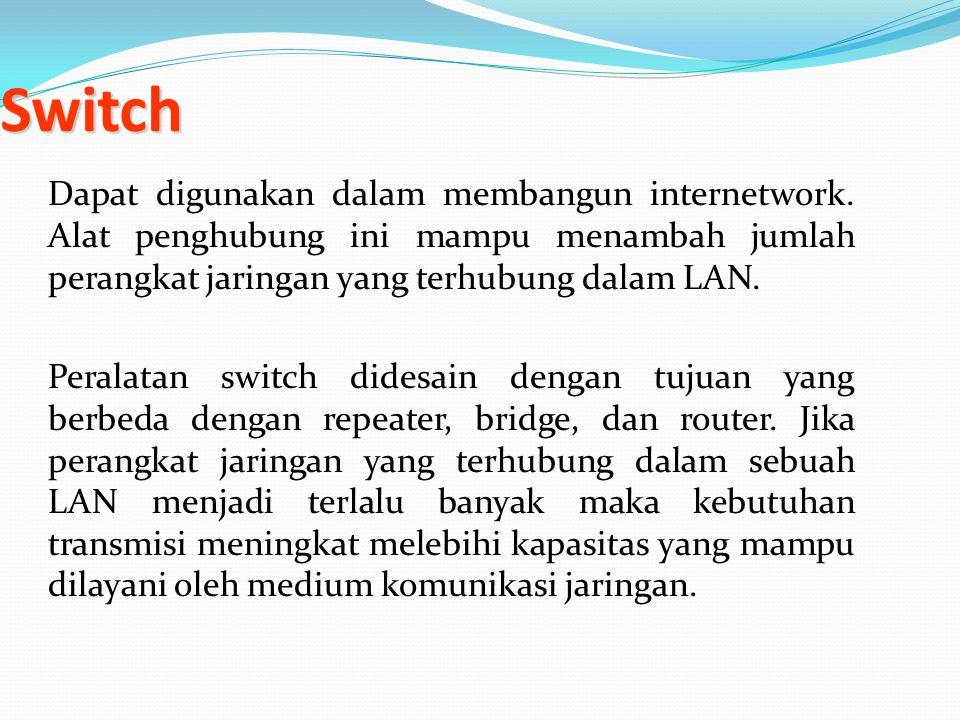 Switch Dapat digunakan dalam membangun internetwork. Alat penghubung ini mampu menambah jumlah perangkat jaringan yang terhubung dalam LAN. Peralatan