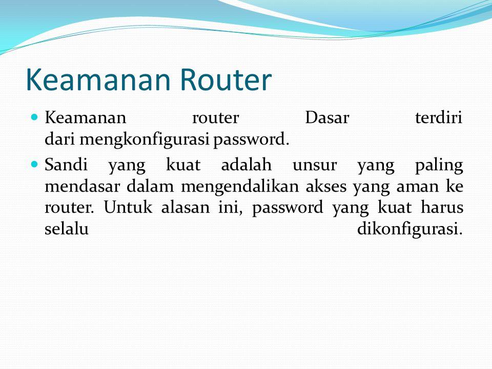Keamanan Router Keamanan router Dasar terdiri dari mengkonfigurasi password. Sandi yang kuat adalah unsur yang paling mendasar dalam mengendalikan aks