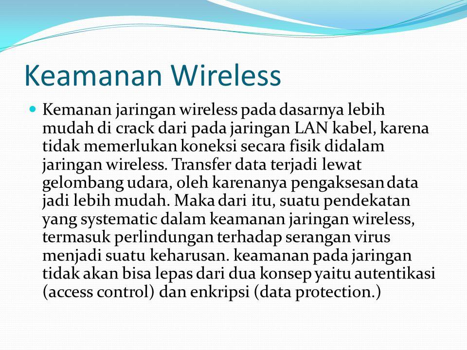 Keamanan Wireless Kemanan jaringan wireless pada dasarnya lebih mudah di crack dari pada jaringan LAN kabel, karena tidak memerlukan koneksi secara fi