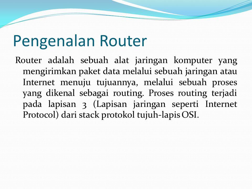 Pengenalan Router Router adalah sebuah alat jaringan komputer yang mengirimkan paket data melalui sebuah jaringan atau Internet menuju tujuannya, mela