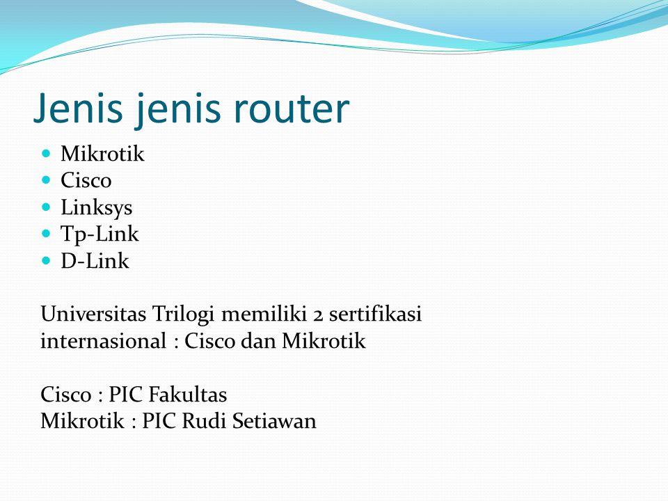 Jenis jenis router Mikrotik Cisco Linksys Tp-Link D-Link Universitas Trilogi memiliki 2 sertifikasi internasional : Cisco dan Mikrotik Cisco : PIC Fak