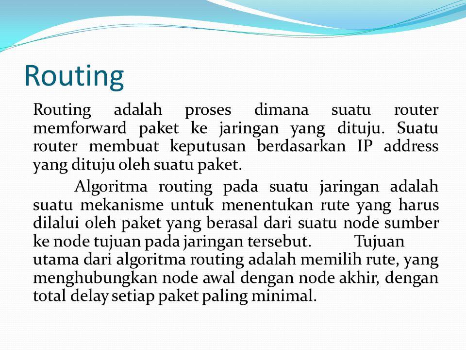 Routing Routing adalah proses dimana suatu router memforward paket ke jaringan yang dituju. Suatu router membuat keputusan berdasarkan IP address yang