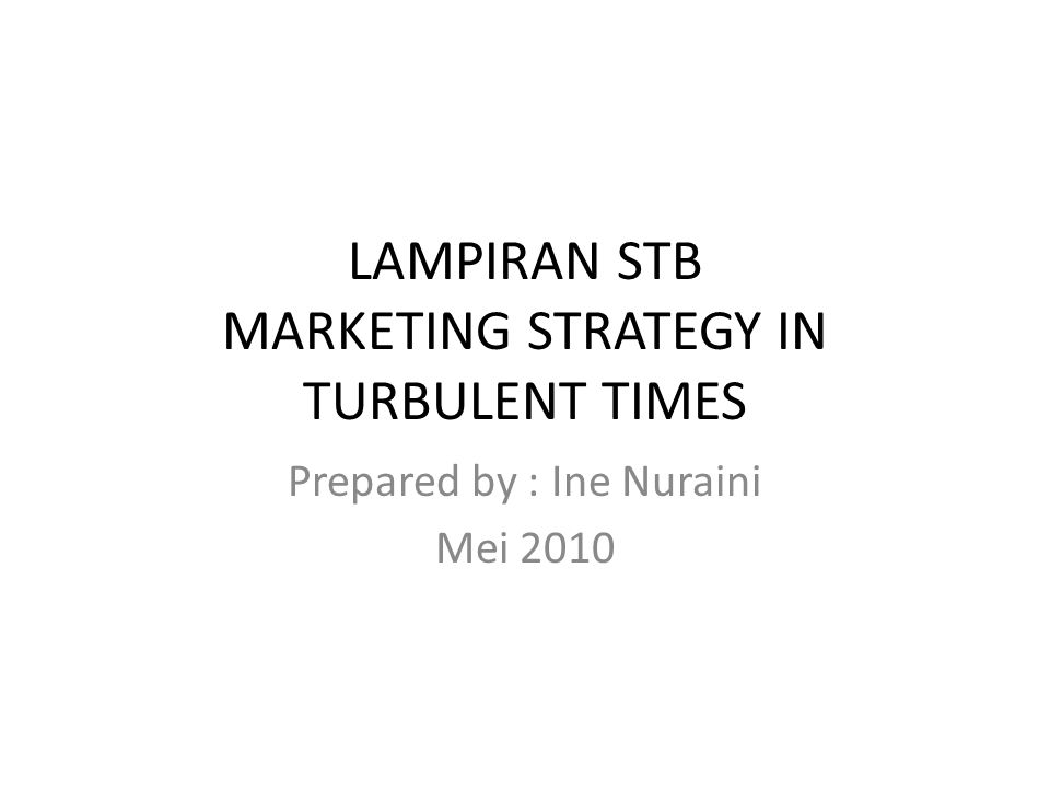 LAMPIRAN STB MARKETING STRATEGY IN TURBULENT TIMES Prepared by : Ine Nuraini Mei 2010