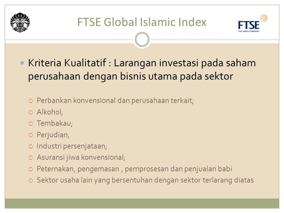 FTSE Global Islamic Index Kriteria Kualitatif : Larangan investasi pada saham perusahaan dengan bisnis utama pada sektor  Perbankan konvensional dan perusahaan terkait;  Alkohol;  Tembakau;  Perjudian;  Industri persenjataan;  Asuransi jiwa konvensional;  Peternakan, pengemasan, pemprosesan dan penjualan babi  Sektor usaha lain yang bersentuhan dengan sektor terlarang diatas