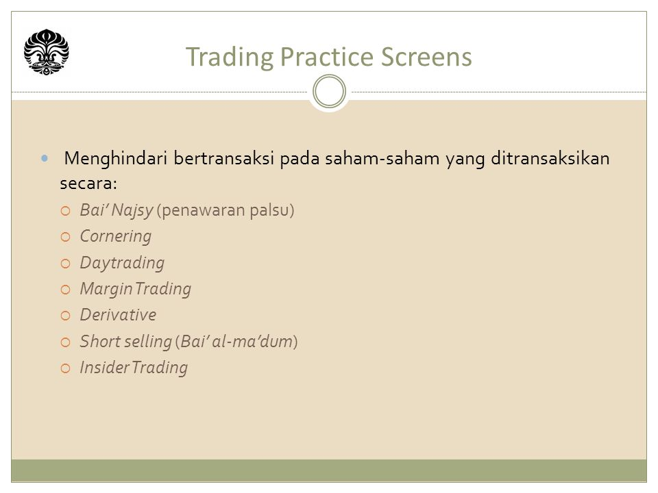 Trading Practice Screens Menghindari bertransaksi pada saham-saham yang ditransaksikan secara:  Bai' Najsy (penawaran palsu)  Cornering  Daytrading  Margin Trading  Derivative  Short selling (Bai' al-ma'dum)  Insider Trading