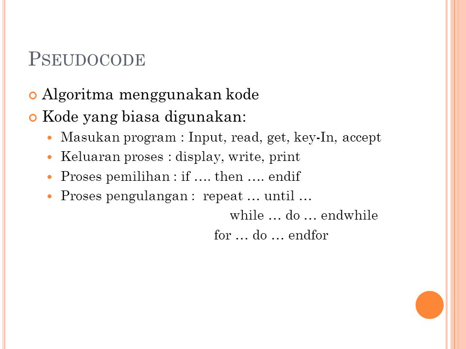 P SEUDOCODE Algoritma menggunakan kode Kode yang biasa digunakan: Masukan program : Input, read, get, key-In, accept Keluaran proses : display, write, print Proses pemilihan : if ….