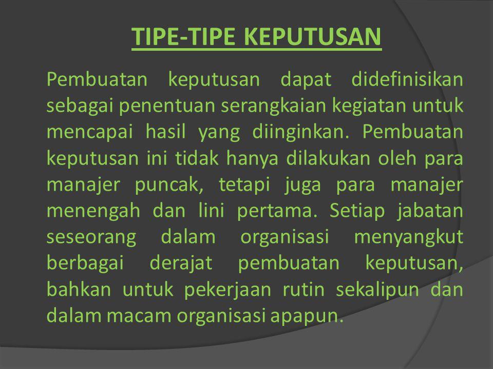TIPE-TIPE KEPUTUSAN Pembuatan keputusan dapat didefinisikan sebagai penentuan serangkaian kegiatan untuk mencapai hasil yang diinginkan. Pembuatan kep