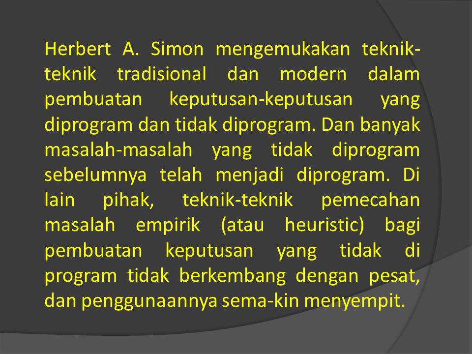 Herbert A. Simon mengemukakan teknik- teknik tradisional dan modern dalam pembuatan keputusan-keputusan yang diprogram dan tidak diprogram. Dan banyak