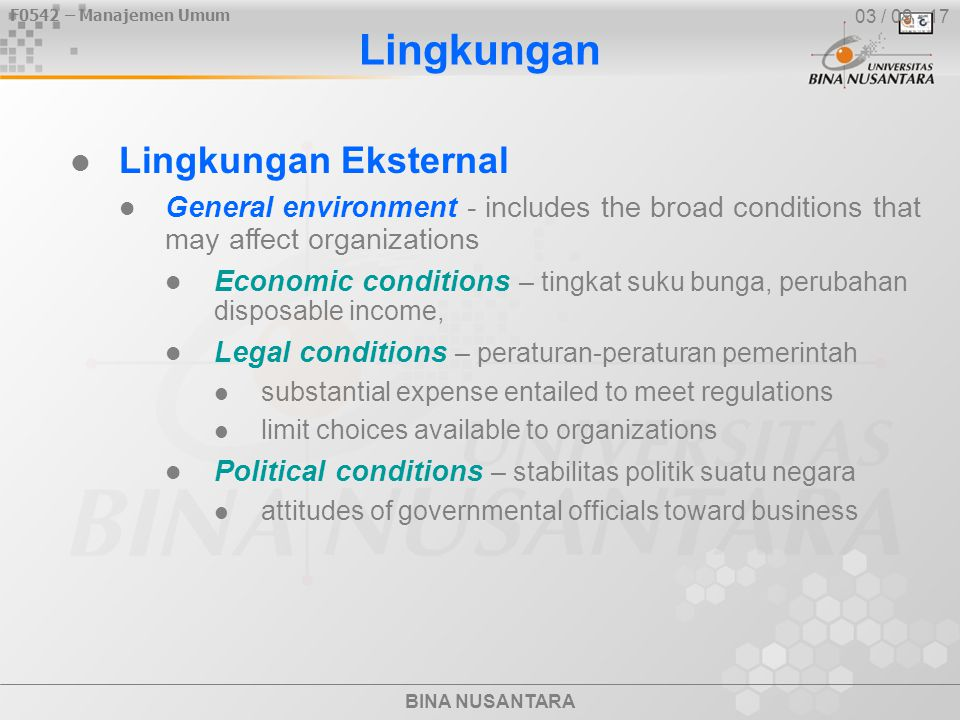 F0542 – Manajemen Umum BINA NUSANTARA Lingkungan Lingkungan Eksternal General environment - includes the broad conditions that may affect organizations Economic conditions – tingkat suku bunga, perubahan disposable income, Legal conditions – peraturan-peraturan pemerintah substantial expense entailed to meet regulations limit choices available to organizations Political conditions – stabilitas politik suatu negara attitudes of governmental officials toward business 03 / 09 - 17