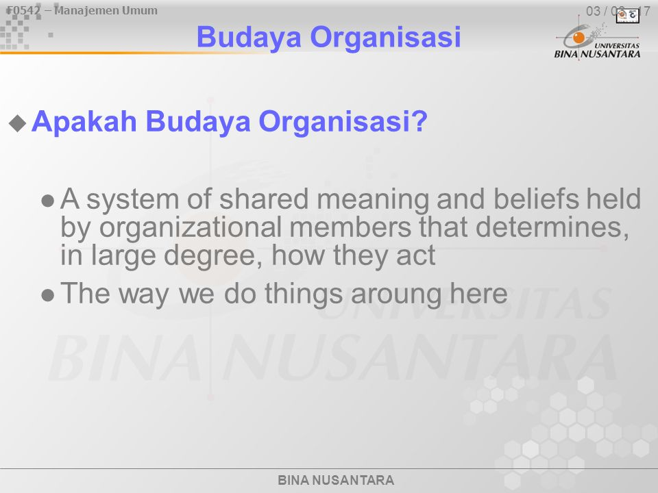 F0542 – Manajemen Umum BINA NUSANTARA Budaya Organisasi  Strong Versus Weak Cultures in strong cultures, the key values are deeply held and widely shared strong cultures have greater influence on employees than do weak cultures employees more committed to organizations with strong cultures strong cultures are associated with high organizational performance most organizations have moderate to strong cultures 03 / 04 - 17
