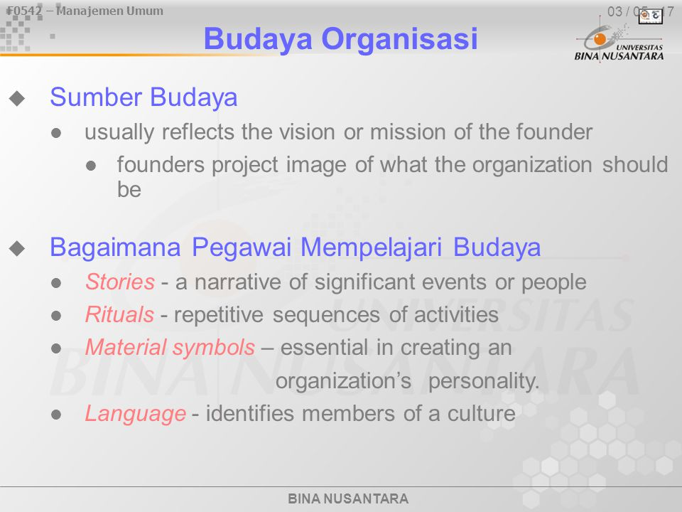 F0542 – Manajemen Umum BINA NUSANTARA Budaya Organisasi  Sumber Budaya usually reflects the vision or mission of the founder founders project image of what the organization should be  Bagaimana Pegawai Mempelajari Budaya Stories - a narrative of significant events or people Rituals - repetitive sequences of activities Material symbols – essential in creating an organization's personality.