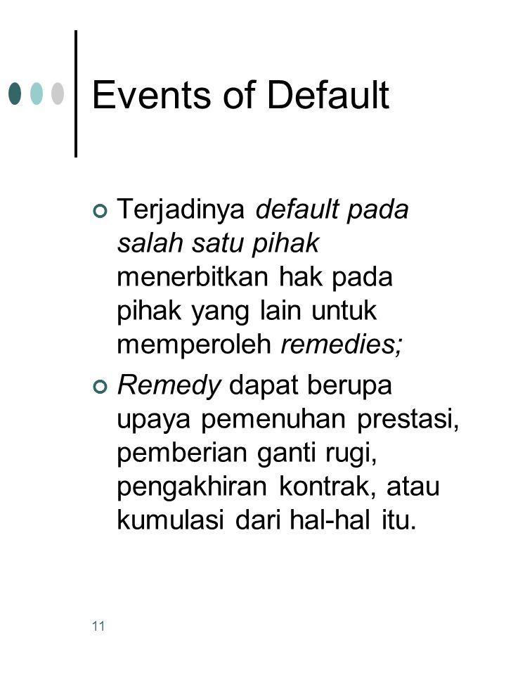 11 Events of Default Terjadinya default pada salah satu pihak menerbitkan hak pada pihak yang lain untuk memperoleh remedies; Remedy dapat berupa upaya pemenuhan prestasi, pemberian ganti rugi, pengakhiran kontrak, atau kumulasi dari hal-hal itu.
