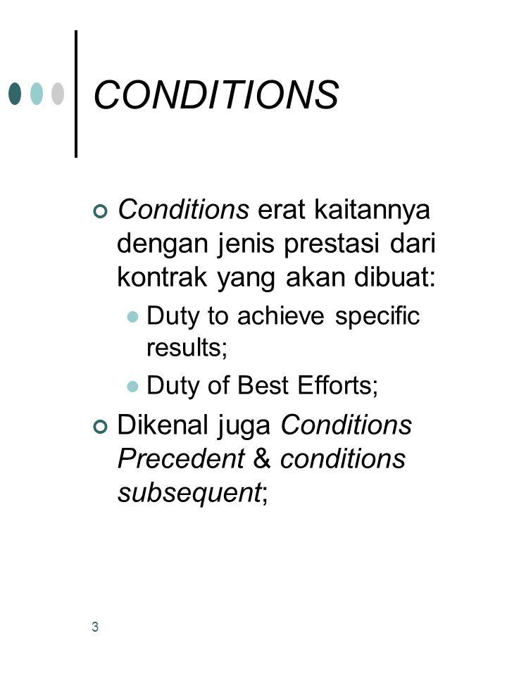 3 CONDITIONS Conditions erat kaitannya dengan jenis prestasi dari kontrak yang akan dibuat: Duty to achieve specific results; Duty of Best Efforts; Dikenal juga Conditions Precedent & conditions subsequent;