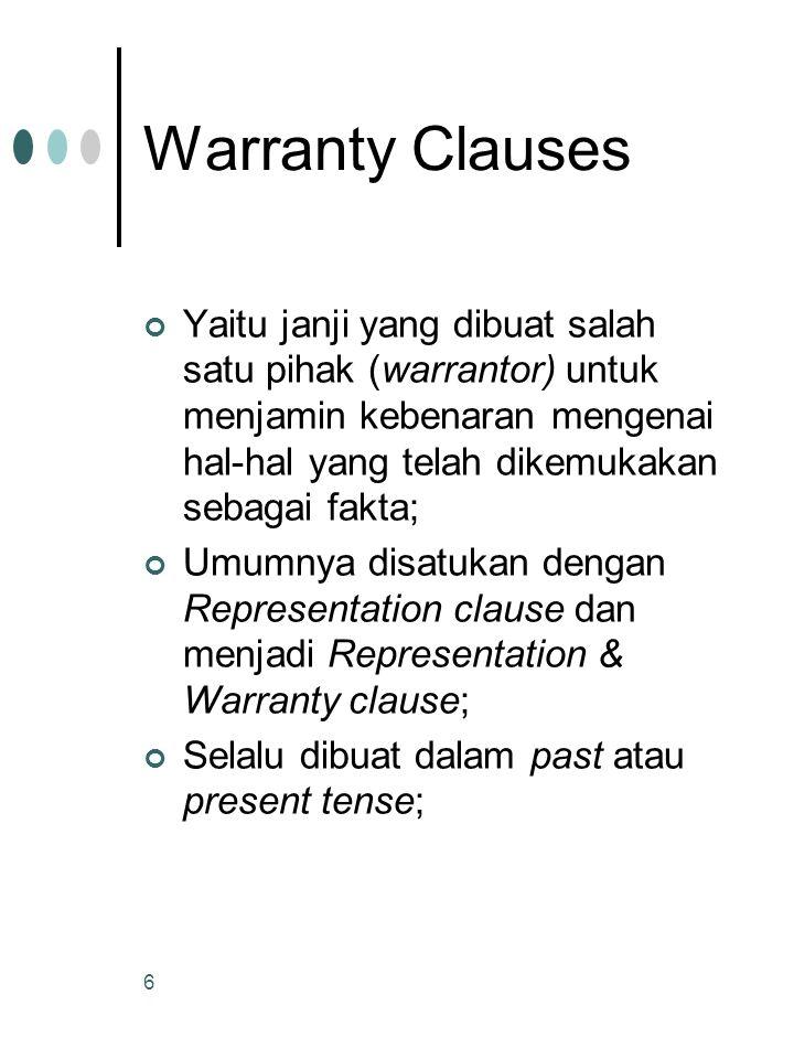 6 Warranty Clauses Yaitu janji yang dibuat salah satu pihak (warrantor) untuk menjamin kebenaran mengenai hal-hal yang telah dikemukakan sebagai fakta; Umumnya disatukan dengan Representation clause dan menjadi Representation & Warranty clause; Selalu dibuat dalam past atau present tense;