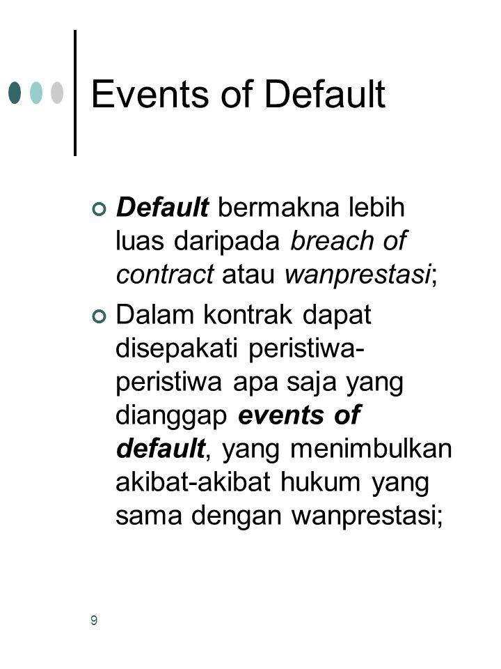 9 Events of Default Default bermakna lebih luas daripada breach of contract atau wanprestasi; Dalam kontrak dapat disepakati peristiwa- peristiwa apa saja yang dianggap events of default, yang menimbulkan akibat-akibat hukum yang sama dengan wanprestasi;