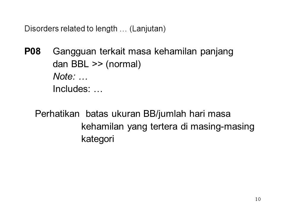 10 Disorders related to length … (Lanjutan) P08Gangguan terkait masa kehamilan panjang dan BBL >> (normal) Note: … Includes: … Perhatikan batas ukuran