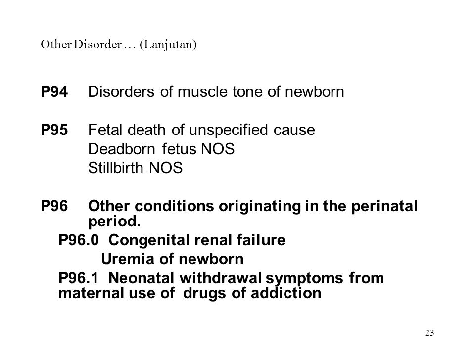 23 Other Disorder … (Lanjutan) P94Disorders of muscle tone of newborn P95Fetal death of unspecified cause Deadborn fetus NOS Stillbirth NOS P96Other c
