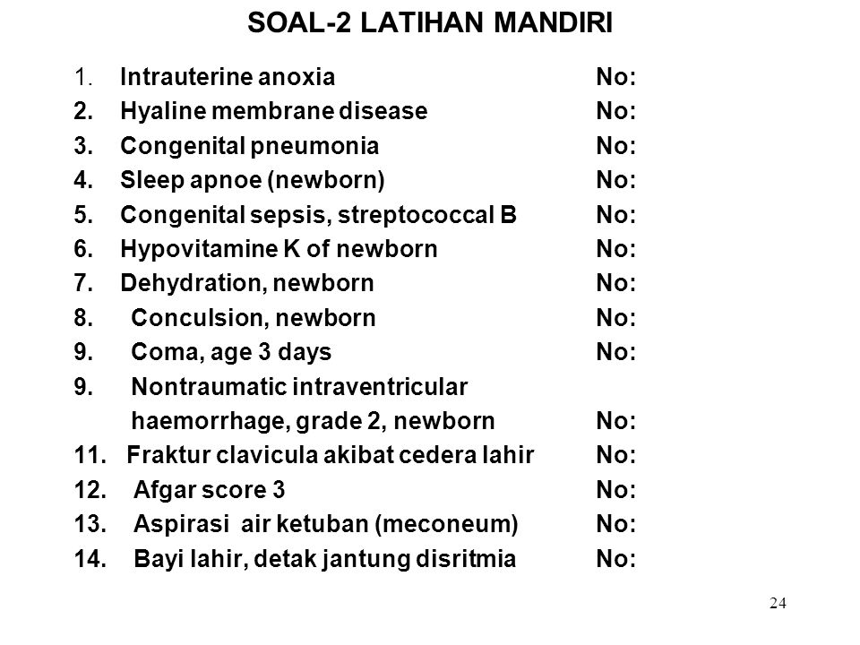 24 SOAL-2 LATIHAN MANDIRI 1. Intrauterine anoxia No: 2. Hyaline membrane disease No: 3. Congenital pneumonia No: 4. Sleep apnoe (newborn) No: 5. Conge