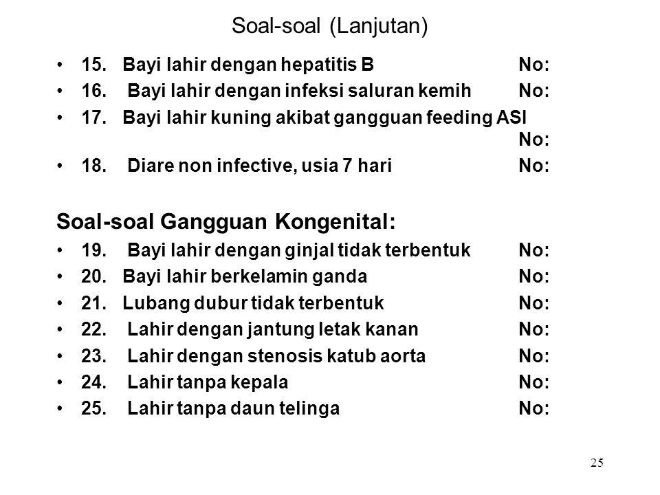 25 Soal-soal (Lanjutan) 15.Bayi lahir dengan hepatitis BNo: 16. Bayi lahir dengan infeksi saluran kemihNo: 17.Bayi lahir kuning akibat gangguan feedin