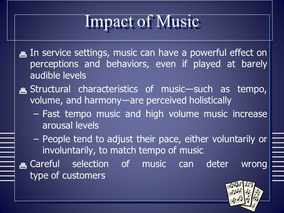 Impact of Music  In service settings, music can have a powerful effect on perceptions and behaviors, even if played at barely audible levels  Struct